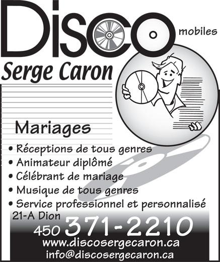 Caron Serge Disco Mobiles (450-371-2210) - Annonce illustrée======= - Réceptions de tous genres Animateur diplômé Célébrant de mariage Musique de tous genres Service professionnel et personnalisé 21-A Dion 450 371-2210 www.discosergecaron.ca Mariages mobiles