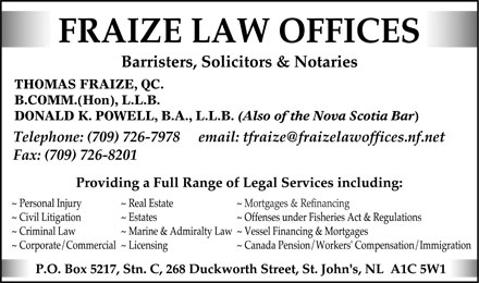 Fraize Law Offices (709-726-7978) - Display Ad - FRAIZE LAW OFFICES Barristers, Solicitors & Notaries THOMAS FRAIZE, QC. B.COMM.(Hon), L.L.B. DONALD K. POWELL, B.A., L.L.B. (Also of the Nova Scotia Bar) Telephone: (709) 726-7978 email: tfraize@fraizelawoffices.nf.net Fax: (709) 726-8201 Providing a Full Range of Legal Services including:  Personal Injury  Civil Litigation  Criminal Law  Corporate/Commercial  Real Estate  Estates  Marine & Admiralty Law  Licensing  Mortgages & Refinancing  Offenses under Fisheries Act & Regulations  Vessel Financing & Mortgages  Canada Pension/Workers' Compensation/Immigration P.O. Box 5217, Stn. C, 268 Duckworth Street, St. John's, NL AlC 5W1