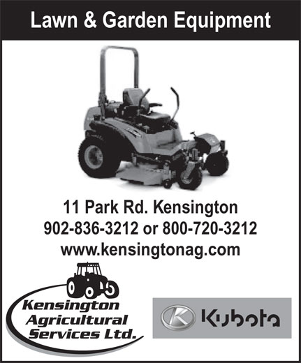 Kensington Agricultural Services Ltd (902-836-3212) - Display Ad - Lawn & Garden Equipment 11 Park Rd. Kensington 902-836-3212 or 800-720-3212 www.kensingtonag.com Kensington Agricultural Services Ltd.