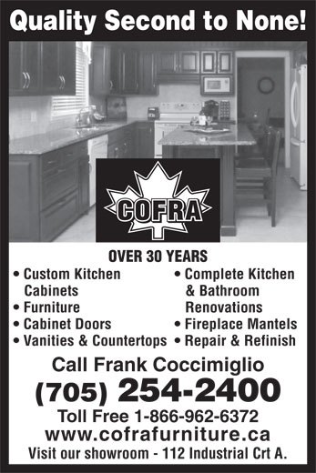 Cofra Furniture & Cabinets (705-254-2400) - Display Ad - Quality Second to None! COFRA OVER 30 YEARS Custom Kitchen Complete Kitchen Cabinets & Bathroom Furniture Renovations Cabinet Doors Fireplace Mantels Vanities & Countertops  Repair & Refinish Call Frank Coccimiglio (705) 254-2400 Toll Free 1-866-962-6372 www.cofrafurniture.ca Visit our showroom - 112 Industrial Crt A.