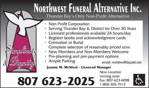 Northwest Funeral Alternative Inc (807-623-2025) - Display Ad - Serving Thunder Bay & District for Over 30 Years Licensed professionals available 24 hours/day Register books and acknowledgment cards Cremation or Burial Complete selection of reasonably priced urns New Members and Non-Members Welcome Pre-planning and pre-payment options Ample Parking Joanne M. McNicol - Licenced Manager New Location coming soon Fax: 807-623-6098 807 623-2025 1-800-305-7912 Thunder Bay s Only Non-Profit Alternative Non-Profit Corporation
