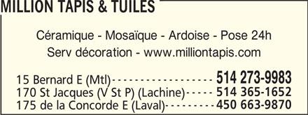 Million Tapis & Tuiles (514-273-9983) - Display Ad - 514 365-1652 170 St Jacques (V St P) (Lachine) 450 663-9870 175 de la Concorde E (Laval) MILLION TAPIS & TUILES Céramique - Mosaïque - Ardoise - Pose 24h Serv décoration - www.milliontapis.com 514 273-9983 15 Bernard E (Mtl)