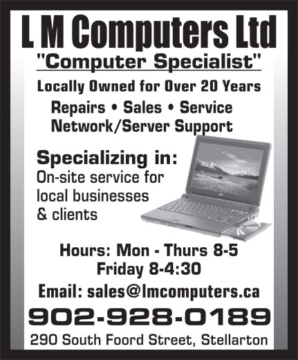 "L M Computers Ltd (902-928-0189) - Annonce illustrée======= - ""Computer Specialist"" Locally Owned for Over 20 Years Repairs   Sales   Service Network/Server Support Specializing in: On-site service for local businesses & clients Hours: Mon - Thurs 8-5 Friday 8-4:30 902-928-0189 290 South Foord Street, Stellarton"