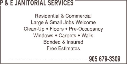P & E Janitorial Services (905-679-3309) - Display Ad - P & E JANITORIAL SERVICES Residential & Commercial Large & Small Jobs Welcome Clean-Up ¿ Floors ¿ Pre-Occupancy Windows ¿ Carpets ¿ Walls Bonded & Insured Free Estimates  905 679-3309 P & E JANITORIAL SERVICES Residential & Commercial Large & Small Jobs Welcome Clean-Up ¿ Floors ¿ Pre-Occupancy Windows ¿ Carpets ¿ Walls Bonded & Insured Free Estimates  905 679-3309