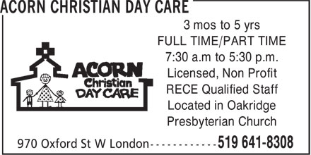 Acorn Christian Day Care (519-641-8308) - Display Ad - 3 mos to 5 yrs FULL TIME/PART TIME 7:30 a.m to 5:30 p.m. Licensed, Non Profit RECE Qualified Staff Located in Oakridge Presbyterian Church 3 mos to 5 yrs FULL TIME/PART TIME 7:30 a.m to 5:30 p.m. Licensed, Non Profit RECE Qualified Staff Located in Oakridge Presbyterian Church