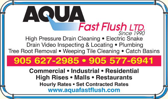 Aqua Fast Flush Ltd (905-577-6941) - Annonce illustrée======= - High Pressure Drain Cleaning   Electric Snake Drain Video Inspecting & Locating   Plumbing Tree Root Removal   Weeping Tile Cleaning   Catch Basins 905 627-2985   905 577-6941 Commercial   Industrial   Residential High Rises   Malls   Restaurants Hourly Rates   Set Contracted Rates www.aquafastflush.com