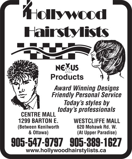 Hollywood Hairstylists (905-389-1627) - Display Ad - Products Award Winning Designs Friendly Personal Service Today s styles by today s professionals CENTRE MALL 1299 BARTON E. WESTCLIFFE MALL (Between Kenilworth 620 Mohawk Rd. W. & Ottawa) (At Upper Paradise) 905-547-9797905-389-1627 www.hollywoodhairstylists.ca