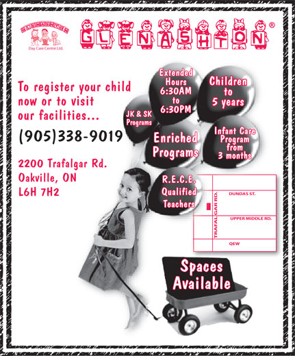 Glenashton Daycare Centre Ltd (905-338-9019) - Annonce illustrée======= - 5 years 6:30PM JK & SK our facilities... Programs Infant Care (905)338-9019 Enriched Day Care Centre Ltd. Extended Hours Children To register your child to now or to visit Program from Programs 3 months 2200 Trafalgar Rd. Oakville, ON R.E.C.E. Qualified DUNDAS ST. L6H 7H2 6:30AM Teachers GAR RD. UPPER MIDDLE RD.LE RD.UPPER MIDD TRAFAL GAR RD.QEWTRAFAL QEWTRAFAL Spaces Available