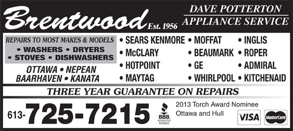 Brentwood Appliance Service (613-725-7215) - Display Ad - DAVE POTTERTON APPLIANCE SERVICE REPAIRS TO MOST MAKES & MODELS SEARS KENMORE  MOFFAT INGLIS WASHERS   DRYERS McCLARY BEAUMARK  ROPER STOVES   DISHWASHERS HOTPOINT GE ADMIRAL Brentwood Est. 1956 OTTAWA   NEPEAN MAYTAG WHIRLPOOL  KITCHENAID BAARHAVEN   KANATA THREE YEAR GUARANTEE ON REPAIRS 2013 Torch Award Nominee Ottawa and Hull 613- 725-7215 DAVE POTTERTON APPLIANCE SERVICE REPAIRS TO MOST MAKES & MODELS SEARS KENMORE  MOFFAT INGLIS WASHERS   DRYERS McCLARY BEAUMARK  ROPER STOVES   DISHWASHERS HOTPOINT GE ADMIRAL Brentwood Est. 1956 OTTAWA   NEPEAN MAYTAG WHIRLPOOL  KITCHENAID BAARHAVEN   KANATA THREE YEAR GUARANTEE ON REPAIRS 2013 Torch Award Nominee Ottawa and Hull 613- 725-7215