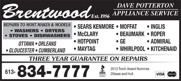 Brentwood Appliance Service (613-834-7777) - Annonce illustrée======= - GLOUCESTER   CUMBERLAND THREE YEAR GUARANTEE ON REPAIRS 2013 Torch Award Nominee 613- 834-7777 Est. 1956 REPAIRS TO MOST MAKES & MODELS Ottawa and Hull SEARS KENMORE  MOFFAT INGLIS WASHERS   DRYERS McCLARY BEAUMARK  ROPER DAVE POTTERTON APPLIANCE SERVICE Brentwood STOVES   DISHWASHERS HOTPOINT GE ADMIRAL OTTAWA   ORLEANS MAYTAG WHIRLPOOL  KITCHENAID SEARS KENMORE  MOFFAT INGLIS WASHERS   DRYERS McCLARY BEAUMARK  ROPER DAVE POTTERTON APPLIANCE SERVICE Brentwood STOVES   DISHWASHERS HOTPOINT GE ADMIRAL OTTAWA   ORLEANS MAYTAG WHIRLPOOL  KITCHENAID GLOUCESTER   CUMBERLAND THREE YEAR GUARANTEE ON REPAIRS 2013 Torch Award Nominee 613- Ottawa and Hull 834-7777 Est. 1956 REPAIRS TO MOST MAKES & MODELS