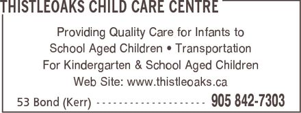 Thistleoaks Child Care Centre (905-842-7303) - Annonce illustrée======= - THISTLEOAKS CHILD CARE CENTRE Providing Quality Care for Infants to School Aged Children ¿ Transportation For Kindergarten & School Aged Children Web Site: www.thistleoaks.ca 53 Bond (Kerr) 905 842-7303