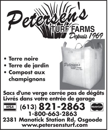 Petersen's Turf Farms (613-821-2863) - Annonce illustrée======= - TURF FARMSTURF FARMS DepuisDepuis1969 Terre noire Terre de jardin Compost aux champignons Sacs d'une verge carrée pas de dégâtsSacs d'une verge carrée pas de dégâtsSacs d'une verge carrée pas de dégâts Livrés dans votre entrée de garage (613) 821-2863 1-800-663-2863 2381 Manotick Station Rd. Osgoode2381 Manotick Station Rd. Osgoode2381 Manotick Station Rd. Osgoode www.petersensturf.com