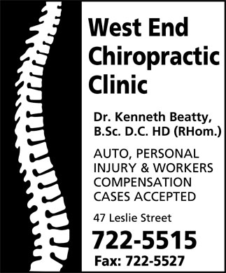 West End Chiropractic Clinic Ltd (709-722-5515) - Display Ad - West End Chiropractic Clinic Dr. Kenneth Beatty, B.Sc. D.C. HD (RHom.)  AUTO  PERSONAL  INJURY  WORKERS COMPENSATION CASES ACCEPTED 47 Leslie Street 722-5515 Fax: 722-5527