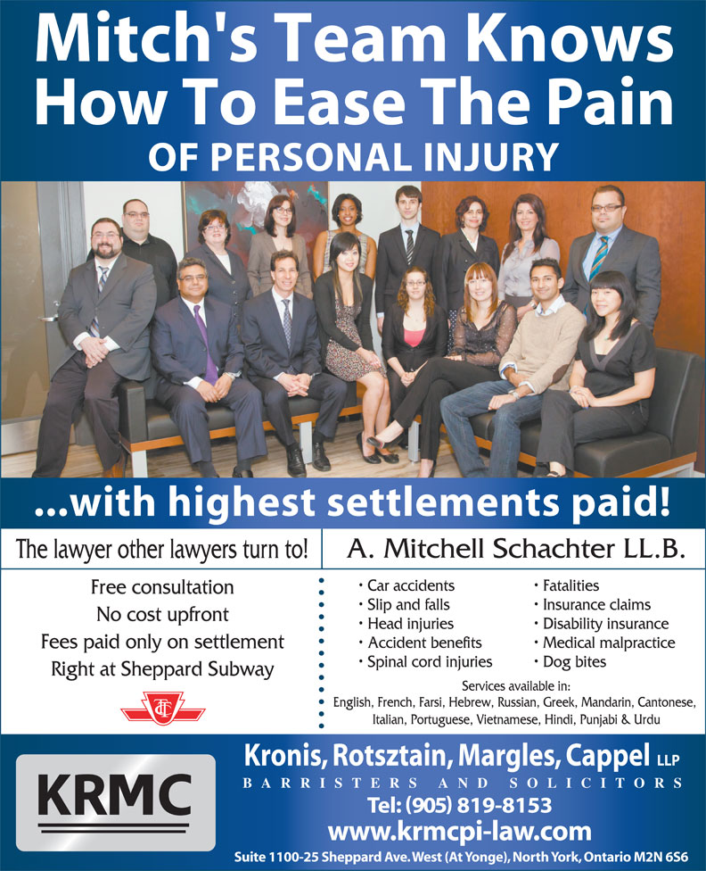 Kronis Rotsztain Margles Cappel LLP (905-819-8153) - Display Ad - Italian, Portuguese, Vietnamese, Hindi, Punjabi & Urdu Kronis, Rotsztain, Margles, Cappel Mitch's Team Knows How To Ease The Pain OF PERSONAL INJURY ...with highest settlements paid! A. Mitchell Schachter LL.B. The lawyer other lawyers turn to! Car accidents Fatalities Free consultation Slip and falls Insurance claims No cost upfront Head injuries Disability insurance Accident benefits Medical malpractice Fees paid only on settlement Spinal cord injuries Dog bites Right at Sheppard Subway Services available in: English, French, Farsi, Hebrew, Russian, Greek, Mandarin, Cantonese, BARRISTERS AND SOLICITORS Tel: 905 819-8153 www.krmcpi-law.com Suite 1100-25 Sheppard Ave. West (At Yonge), North York, Ontario M2N 6S6 LLP