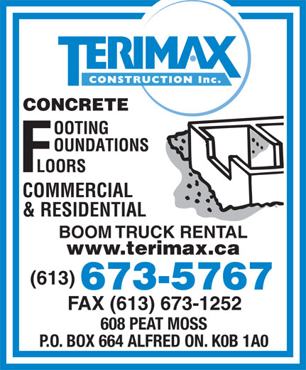 Terimax Construction Inc (613-673-5767) - Display Ad - BOOM TRUCK RENTAL www.terimax.ca (613) 673-5767 FAX (613) 673-1252 608 PEAT MOSS P.O. BOX 664 ALFRED ON. K0B 1A0 & RESIDENTIAL CONCRETE COMMERCIAL
