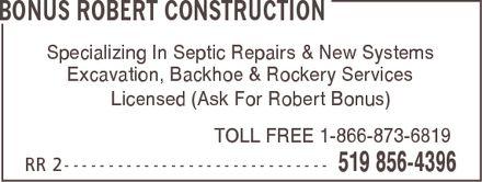 Bonus Robert Construction (519-856-4396) - Display Ad - BONUS ROBERT CONSTRUCTION Specializing In Septic Repairs & New Systems Excavation, Backhoe & Rockery Services Licensed (Ask For Robert Bonus) TOLL FREE 1-866-873-6819 RR 2 519 856-4396