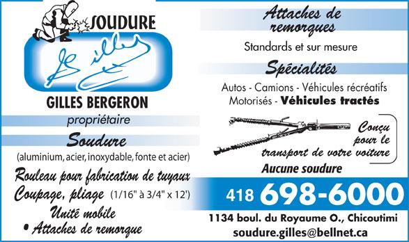 """Soudure Gilles Inc (418-698-6000) - Annonce illustrée======= - Autos - Camions - Véhicules récréatifs Motorisés - Véhicules tractés (aluminium, acier, inoxydable, fonte et acier) Aucune soudure Rouleau pour fabrication de tuyaux (1/16"""" à 3/4"""" x 12') Coupage, pliage 418 Unité mobile 1134 boul. du Royaume O., Chicoutimi Attaches de remorque"""