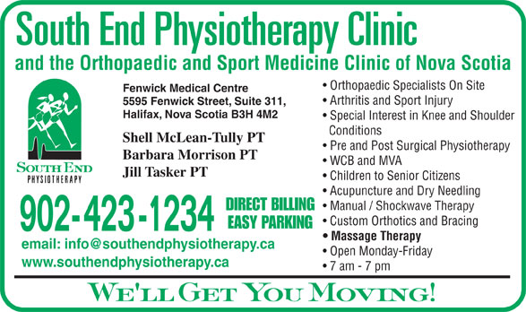 South End Physiotherapy Clinic Ltd (902-423-1234) - Display Ad - Fenwick Medical Centre Arthritis and Sport Injury 5595 Fenwick Street, Suite 311, Halifax, Nova Scotia B3H 4M2 Special Interest in Knee and Shoulder Conditions Shell McLean-Tully PT Pre and Post Surgical Physiotherapy Barbara Morrison PT WCB and MVA Jill Tasker PT Children to Senior Citizens Acupuncture and Dry Needling Manual / Shockwave Therapy DIRECT BILLING Custom Orthotics and Bracing EASY PARKING 902- 423 -1234 Massage Therapy Open Monday-Friday www.southendphysiotherapy.ca 7 am - 7 pm We ll Get You Moving! and the Orthopaedic and Sport Medicine Clinic of Nova Scotia Orthopaedic Specialists On Site and the Orthopaedic and Sport Medicine Clinic of Nova Scotia Arthritis and Sport Injury 5595 Fenwick Street, Suite 311, Halifax, Nova Scotia B3H 4M2 Special Interest in Knee and Shoulder Conditions Shell McLean-Tully PT Pre and Post Surgical Physiotherapy Barbara Morrison PT WCB and MVA Jill Tasker PT Children to Senior Citizens Acupuncture and Dry Needling Manual / Shockwave Therapy DIRECT BILLING Custom Orthotics and Bracing EASY PARKING 902- 423 -1234 Massage Therapy Open Monday-Friday Orthopaedic Specialists On Site Fenwick Medical Centre www.southendphysiotherapy.ca 7 am - 7 pm We ll Get You Moving!