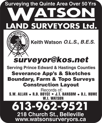 Watson Land Surveyors Ltd (613-962-9521) - Display Ad - Surveying the Quinte Area Over 50 Yrs O.L.S., B.E.S. Keith Watson Serving Prince Edward & Hastings Counties Severance App s & Sketches Boundary, Farm & Topo Surveys Construction Layout Records of: S.W. ALLAN R.D. BOYCE   J.T. RANSOM D.L. HUME W.I. WATSON 218 Church St., Belleville www.watsonsurveryors.ca 613-962-9521