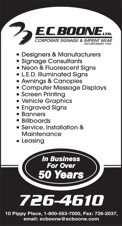 Boone E C Limited (709-726-4610) - Display Ad - Designers & Manufacturers Signage Consultants Neon & Fluorescent Signs L.E.D. Illuminated Signs Awnings & Canopies Computer Message Displays Screen Printing Vehicle Graphics Engraved Signs Banners Billboards Service, Installation & Maintenance Leasing 10 Pippy Place, 1-800-563-7000, Fax: 726-2037, email: ecboone@ecboone.com