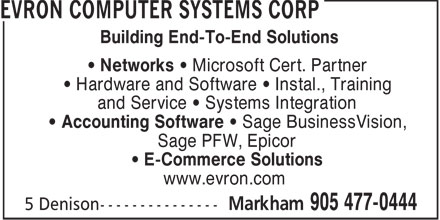 Evron Computer Systems Corp (905-477-0444) - Annonce illustrée======= - Building End-To-End Solutions • Networks • Microsoft Cert. Partner • Hardware and Software • Instal., Training and Service • Systems Integration • Accounting Software • Sage BusinessVision, Sage PFW, Epicor • E-Commerce Solutions www.evron.com  Building End-To-End Solutions • Networks • Microsoft Cert. Partner • Hardware and Software • Instal., Training and Service • Systems Integration • Accounting Software • Sage BusinessVision, Sage PFW, Epicor • E-Commerce Solutions www.evron.com
