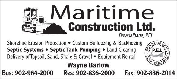 Maritime Construction Ltd (902-964-2000) - Annonce illustrée======= - Maritime Construction Ltd. Breadalbane, PEI Shoreline Erosion Protection   Custom Bulldozing & Backhoeing Septic Systems   Septic Tank Pumping Land Clearing Delivery of Topsoil, Sand, Shale & Gravel   Equipment Rental Wayne Barlow Bus: 902-964-2000      Res: 902-836-2000      Fax: 902-836-2014
