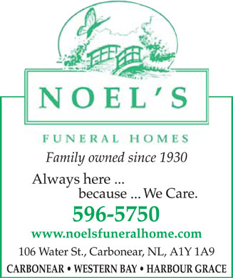Noel's Funeral Homes Ltd (709-596-5750) - Display Ad - NOEL'S FUNERAL HOMES Family owned since 1930 Always here... because ...We Care. 596-5750 www.noelsfuneralhome.com 106 Water St., Carbonear, NL, AIY 1A9 CARBONEAR WESTERN BAY HARBOUR GRACE