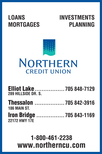 Northern Credit Union (705-848-7129) - Annonce illustrée======= - LOANS Iron Bridge ................705 843-1169 22172 HWY 17E 1-800-461-2238 www.northerncu.com INVESTMENTS MORTGAGES PLANNING .................705 848-7129 289 HILLSIDE DR. S. Thessalon .................705 842-3916 Elliot Lake 186 MAIN ST.