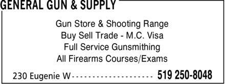 General Gun & Supply (519-250-8048) - Display Ad - GENERAL GUN & SUPPLY Gun Store & Shooting Range Buy Sell Trade M.C. Visa Full Service Gunsmithing All Firearms Courses/Exams 230 Eugenie W 519 250-8048