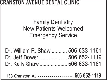Cranston Avenue Dental Clinic (506-652-1119) - Display Ad - Dr. William R. Shaw ........... 506 633-1161 Dr. Jeff Bower .................... 506 633-1161 Dr. Kelly Shaw .................... 506 652-1119 Family Dentistry Emergency Service New Patients Welcomed