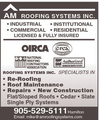 A M Roofing Systems Inc (905-529-5111) - Display Ad - AM Roofing Systems Inc. Hamilton 9055295111  INDUSTRIAL  COMMERCIAL  INSTITUTIONAL  RESIDENTIAL  Re-Roofing  Roof Maintenance  Repairs  New Construction  Flat/Sloed Roofs  Cedar  Slate Single Ply Systems OIRCA crca CANADIAN ROOFING CONTRACTORS ASSOCIATION NATIONAL ROOFING CONTRACTORS ASSOCIATION GAF Authorized GAFMC Residential Roofing Installer LICENSED & FULLY INSURED SPECIALISTS IN Email: mike@amroofingsystems.com