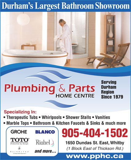 Plumbing And Parts Home Centre (905-404-1502) - Annonce illustrée======= - Durham s Largest Bathroom Showroom Serving Durham Region HOME CENTRE Since 1979 Specializing In: Therapeutic Tubs   Whirlpools   Shower Stalls   Vanities Marble Tops   Bathroom & Kitchen Faucets & Sinks & much more 905-404-1502 1650 Dundas St. East, Whitby (1 Block East of Thickson Rd.) and more... www.pphc.ca