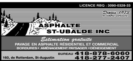 Asphalte St-Ubalde Inc (418-878-6060) - Annonce illustrée======= - LICENCE RBQ : 3090-0328-33 Depuis 1973 à votre service ASPHALTE ST-UBALDE INC Estimation gratuite PAVAGE EN ASPHALTE RÉSIDENTIEL ET COMMERCIAL BORDURES  AMÉNAGEMENT PAYSAGER  DÉNEIGEMENT 160, de Rotterdam, St-Augustin BUREAU  418-878-6060 418-277-2407