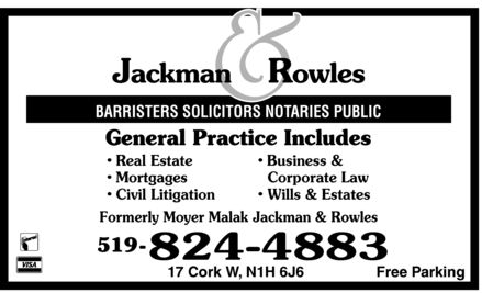 Jackman & Rowles (519-824-4883) - Annonce illustrée======= - Jackman & Rowles BARRISTERS SOLICITORS NOTARIES PUBLIC General Practice Includes  Real Estate  Mortgages  Civil Litigation  Business & Corporate Law  Wills  Estates Formerly Moyer Malak Jackman & Rowles  Interac  VISA 519 824-4883 17 Cork W, N1H 6J6 Free Parking Jackman & Rowles BARRISTERS SOLICITORS NOTARIES PUBLIC General Practice Includes  Real Estate  Mortgages  Civil Litigation  Business & Corporate Law  Wills  Estates Formerly Moyer Malak Jackman & Rowles  Interac  VISA 519 824-4883 17 Cork W, N1H 6J6 Free Parking Jackman & Rowles BARRISTERS SOLICITORS NOTARIES PUBLIC General Practice Includes  Real Estate  Mortgages  Civil Litigation  Business & Corporate Law  Wills  Estates Formerly Moyer Malak Jackman & Rowles  Interac  VISA 519 824-4883 17 Cork W, N1H 6J6 Free Parking