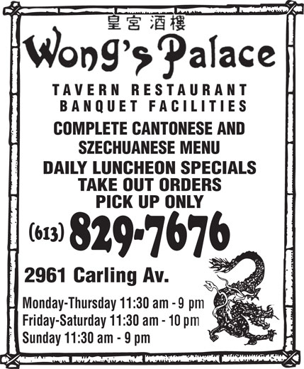Wong's Palace Tavern Restaurant (613-829-7676) - Annonce illustrée======= - COMPLETE CANTONESE AND SZECHUANESE MENU DAILY LUNCHEON SPECIALS TAKE OUT ORDERS PICK UP ONLY (613) 829-7676 2961 Carling Av. Monday-Thursday 11:30 am Friday-Saturday 11:30 am Sunday 11:30 am - 9 pm TAVERN RESTAURANT BANQUET FACILITIES TAVERN RESTAURANT BANQUET FACILITIES COMPLETE CANTONESE AND SZECHUANESE MENU DAILY LUNCHEON SPECIALS TAKE OUT ORDERS PICK UP ONLY (613) 829-7676 2961 Carling Av. Monday-Thursday 11:30 am Friday-Saturday 11:30 am Sunday 11:30 am - 9 pm