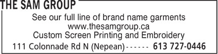 The Sam Group Ltd. (613-727-0446) - Display Ad - See our full line of brand name garments www.thesamgroup.ca Custom Screen Printing and Embroidery  See our full line of brand name garments www.thesamgroup.ca Custom Screen Printing and Embroidery  See our full line of brand name garments www.thesamgroup.ca Custom Screen Printing and Embroidery  See our full line of brand name garments www.thesamgroup.ca Custom Screen Printing and Embroidery  See our full line of brand name garments www.thesamgroup.ca Custom Screen Printing and Embroidery  See our full line of brand name garments www.thesamgroup.ca Custom Screen Printing and Embroidery