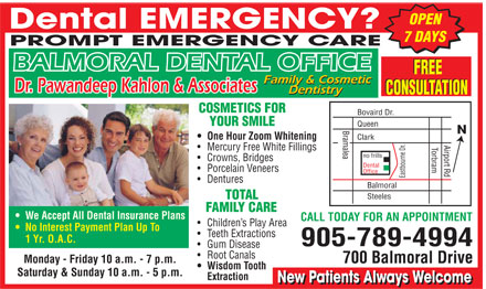 Balmoral Dental Office (905-789-4994) - Annonce illustrée======= - BALMORAL DENTAL OFFICE Dental EMERGENCY? PROMT EMERGENCY CARE Dr. Pawandeep Kahlor & Associates OPEN 7 DAYS Family & Cosmetic Dentistry FREE CONSULTATION  We Accept All Dental Insurance Plans  No Interest Payment Plan Up To 1 Yr. O.A.C. Monday Friday 10 a.m. 7 p.m. Saturday & Sunday 10 a.m. 5 p.m. COSMETICS FOR YOUR SMILE  One Hour Zoom Whitening  Mercury Free White Fillings  Crowns  Bridges  Porcelain Veneers  Dentures TOTAL FAMILY CARE  Children's Play Area  Teeth Extractions  Gum Disease  Root Canals  Wisdom Tooth Extraction CALL TODAY FOR AN APPOINTMENT 905 789-4994 700 Balmoral Drive New Patients Always Welcome