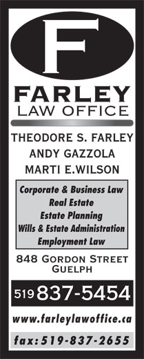 Farley Law Office (519-837-5454) - Annonce illustrée======= - FARLEY LAW OFFICE THEODORE S. FARLEY ANDY GAZZOLA MARTI E.WILSON Corporate & Business Law Real Estate Estate Planning Wills & Estate Administration Employment Law 848 Gordon Street Guelph 519 837-5454 www.farleylawoffice.ca fax: 519-837-2655