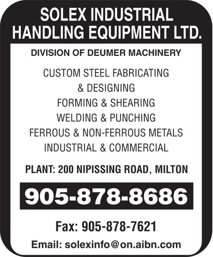 Solex Indstrl Handling Equipment Ltd (905-878-8686) - Annonce illustrée======= - Fax: 905-878-7621 SOLEX INDUSTRIAL HANDLING EQUIPMENT LTD. DIVISION OF DEUMER MACHINERY CUSTOM STEEL FABRICATING & DESIGNING FORMING & SHEARING WELDING & PUNCHING FERROUS & NON-FERROUS METALS INDUSTRIAL & COMMERCIAL PLANT: 200 NIPISSING ROAD, MILTON 905-878-8686