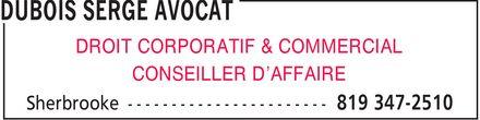 Serge Dubois, Avocat (819-347-2510) - Annonce illustrée======= - DUBOIS SERGE AVOCAT DROIT CORPORATIF & COMMERCIAL CONSEILLER D¿AFFAIRE Sherbrooke 819 347-2510 DUBOIS SERGE AVOCAT DROIT CORPORATIF & COMMERCIAL CONSEILLER D¿AFFAIRE Sherbrooke 819 347-2510 DUBOIS SERGE AVOCAT DROIT CORPORATIF & COMMERCIAL CONSEILLER D¿AFFAIRE Sherbrooke 819 347-2510