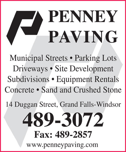 Penney Paving (709-489-3072) - Display Ad - Driveways   Site Development Subdivisions   Equipment Rentals Concrete   Sand and Crushed Stone 14 Duggan Street, Grand Falls-Windsor 489-3072 Fax: 489-2857 www.penneypaving.com Municipal Streets   Parking Lots