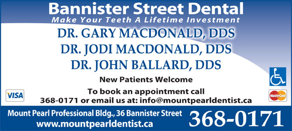 Dr Jodi MacDonald (709-368-0171) - Display Ad - Bannister Street Dental Make Your Teeth A Lifetime Investment DR. GARY MACDONALD, DDS DR. JODI MACDONALD, DDS DR. JOHN BALLARD, DDS New Patients Welcome To book an appointment call Mount Pearl Professional Bldg., 36 Bannister Street 368-0171 www.mountpearldentist.ca