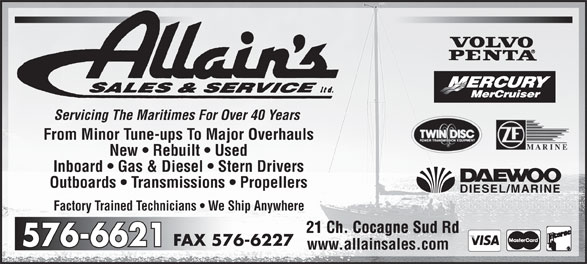 Allain's Sales & Service Ltd (506-576-6621) - Annonce illustrée======= - Servicing The Maritimes For Over 40 Years From Minor Tune-ups To Major Overhauls New   Rebuilt   Used Inboard   Gas & Diesel   Stern Drivers Outboards   Transmissions   Propellers Factory Trained Technicians   We Ship Anywhere 21 Ch. Cocagne Sud Rd21 Ch. Cocagne Sud Rd 576-6227FAX 576-6621576-6621 www.allainsales.com Servicing The Maritimes For Over 40 Years From Minor Tune-ups To Major Overhauls New   Rebuilt   Used Inboard   Gas & Diesel   Stern Drivers Outboards   Transmissions   Propellers Factory Trained Technicians   We Ship Anywhere 21 Ch. Cocagne Sud Rd21 Ch. Cocagne Sud Rd 576-6227FAX 576-6621576-6621 www.allainsales.com