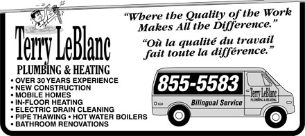 """Terry LeBlanc Plumbing & Heating (506-855-5583) - Display Ad - Terry LeBlanc PLUMBING & HEATING  OVER 30 YEARS EXPERIENCE  NEW CONSTRUCTION  MOBILE HOMES  IN-FLOOR HEATING  ELECTRIC DRAIN CLEANING  PIPE THAWING  HOTWATER BOILERS  BATHROOM RENOVATIONS """"Where the Quality of the Work Makes All the Difference."""" """"Où la quality du travail fait toute la difference."""" 855-5583 Bilingual Service"""
