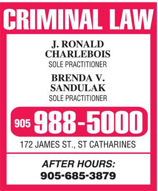 J Ronald Charlebois & Brenda V Sandulak SolePractitioners (905-988-5000) - Annonce illustrée======= - CRIMINAL LAW J. RONALD CHARLEBOIS SOLE PRACTITIONER BRENDA V. SANDULAK SOLE PRACTITIONER 905 988-5000 172 JAMES ST., ST CATHARINES AFTER HOURS: 905-685-3879 CRIMINAL LAW J. RONALD CHARLEBOIS SOLE PRACTITIONER BRENDA V. SANDULAK SOLE PRACTITIONER 905 988-5000 172 JAMES ST., ST CATHARINES AFTER HOURS: 905-685-3879