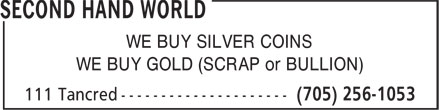 Second Hand World (705-256-1053) - Display Ad - WE BUY SILVER COINS WE BUY GOLD (SCRAP or BULLION)