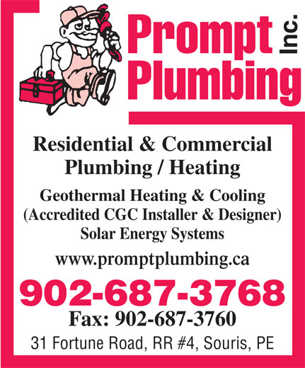 Prompt Plumbing Inc (902-687-3768) - Display Ad - Residential & Commercial Plumbing / Heating Geothermal Heating & Cooling (Accredited CGC Installer & Designer) Solar Energy Systems www.promptplumbing.ca 902-687-3768 Fax: 902-687-3760 31 Fortune Road, RR #4, Souris, PE