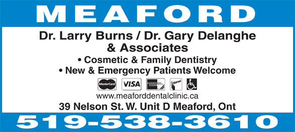 Burns Larry Dr & Associates (519-538-3610) - Display Ad - MEAFORD Dr. Larry Burns / Dr. Gary Delanghe & Associates Cosmetic & Family Dentistry New & Emergency Patients Welcome www.meaforddentalclinic.ca 39 Nelson St. W. Unit D Meaford, Ont  MEAFORD Dr. Larry Burns / Dr. Gary Delanghe & Associates Cosmetic & Family Dentistry New & Emergency Patients Welcome www.meaforddentalclinic.ca 39 Nelson St. W. Unit D Meaford, Ont