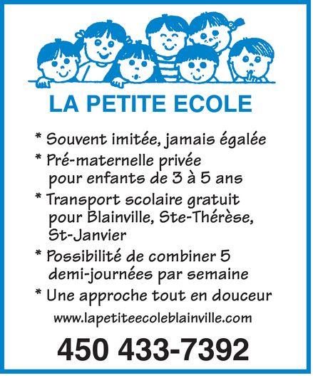 Pré-Maternelle La Petite Ecole (450-433-7392) - Display Ad - LA PETITE ECOLE * Souvent imitée, jamais égalée * Pré-maternelle privée pour enfants de 3 à 5 ans * Transport scolaire gratuit pour Blainville, Ste-Thérèse, St-Janvier * Possibilité de combiner 5 demi-journées par semaine * Une approche tout en douceur www.lapetiteecoleblainville.com 450 433-7392  LA PETITE ECOLE * Souvent imitée, jamais égalée * Pré-maternelle privée pour enfants de 3 à 5 ans * Transport scolaire gratuit pour Blainville, Ste-Thérèse, St-Janvier * Possibilité de combiner 5 demi-journées par semaine * Une approche tout en douceur www.lapetiteecoleblainville.com 450 433-7392