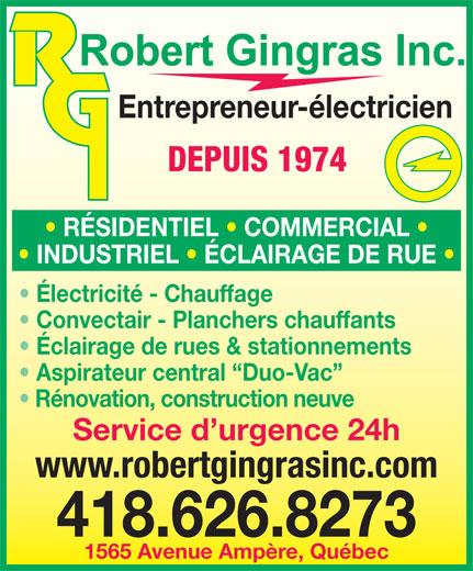 Robert Gingras Électricien inc. (418-626-8273) - Annonce illustrée======= - Entrepreneur-électricien DEPUIS 1974 RÉSIDENTIEL   COMMERCIAL INDUSTRIEL   ÉCLAIRAGE DE RUE Électricité - Chauffage Convectair - Planchers chauffants Éclairage de rues & stationnements Aspirateur central  Duo-Vac Rénovation, construction neuve Service d urgence 24h www.robertgingrasinc.com 418.626.8273 1565 Avenue Ampère, Québec